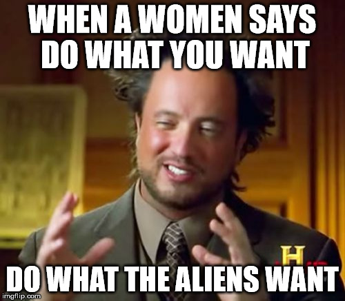 Ancient Aliens Meme | WHEN A WOMEN SAYS DO WHAT YOU WANT DO WHAT THE ALIENS WANT | image tagged in memes,ancient aliens | made w/ Imgflip meme maker