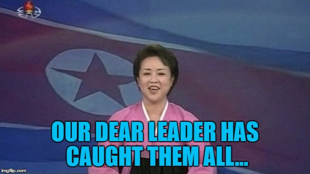 OUR DEAR LEADER HAS CAUGHT THEM ALL... | made w/ Imgflip meme maker