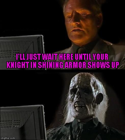Ill Just Wait Here Meme | I'LL JUST WAIT HERE UNTIL YOUR KNIGHT IN SHINING ARMOR SHOWS UP | image tagged in memes,ill just wait here | made w/ Imgflip meme maker