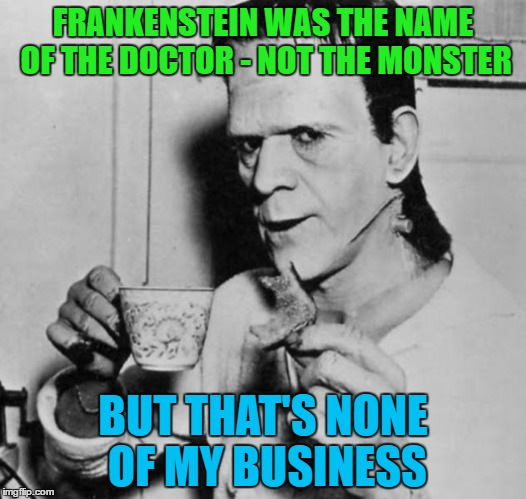 Frankie says relax | FRANKENSTEIN WAS THE NAME OF THE DOCTOR - NOT THE MONSTER BUT THAT'S NONE OF MY BUSINESS | image tagged in memes,frankenstein,myths,but thats none of my business | made w/ Imgflip meme maker
