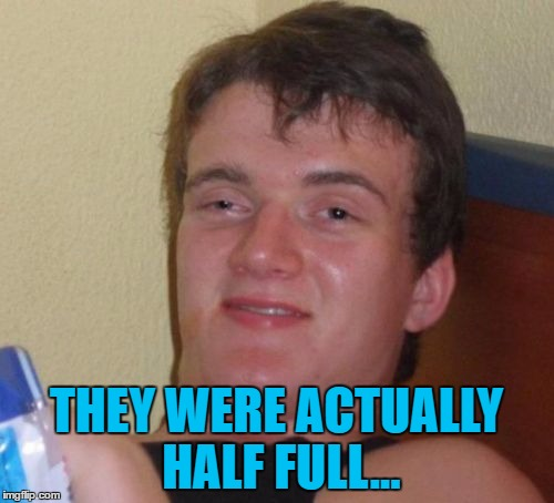 10 Guy Meme | THEY WERE ACTUALLY HALF FULL... | image tagged in memes,10 guy | made w/ Imgflip meme maker