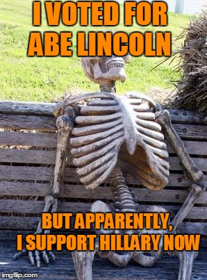 Waiting Skeleton Meme | I VOTED FOR ABE LINCOLN BUT APPARENTLY, I SUPPORT HILLARY NOW | image tagged in memes,waiting skeleton | made w/ Imgflip meme maker