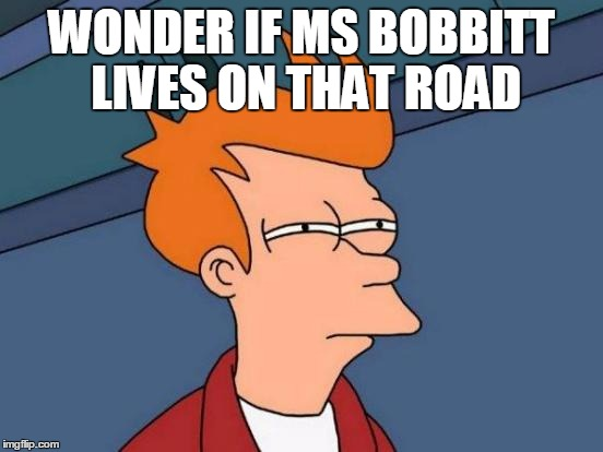 Futurama Fry Meme | WONDER IF MS BOBBITT LIVES ON THAT ROAD | image tagged in memes,futurama fry | made w/ Imgflip meme maker