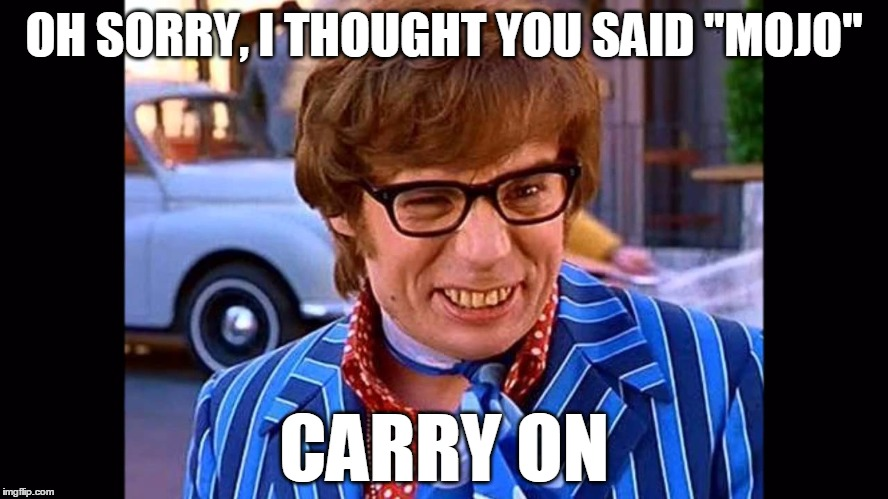 "OH SORRY, I THOUGHT YOU SAID ""MOJO"" CARRY ON 