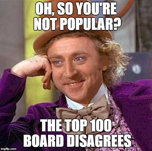 Creepy Condescending Wonka Meme | OH, SO YOU'RE NOT POPULAR? THE TOP 100 BOARD DISAGREES | image tagged in memes,creepy condescending wonka | made w/ Imgflip meme maker