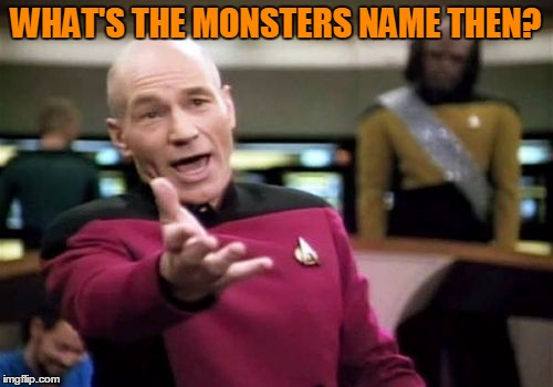 Picard Wtf Meme | WHAT'S THE MONSTERS NAME THEN? | image tagged in memes,picard wtf | made w/ Imgflip meme maker