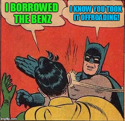 Batman Slapping Robin Meme | I BORROWED THE BENZ I KNOW YOU TOOK IT OFFROADING! | image tagged in memes,batman slapping robin | made w/ Imgflip meme maker