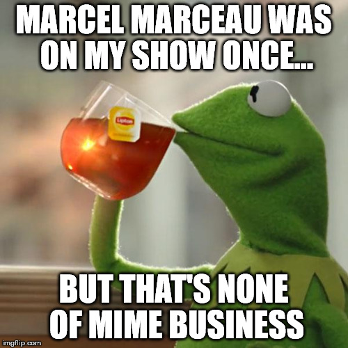 No business like slow business | MARCEL MARCEAU WAS ON MY SHOW ONCE... BUT THAT'S NONE OF MIME BUSINESS | image tagged in memes,but thats none of my business,kermit the frog,mime | made w/ Imgflip meme maker