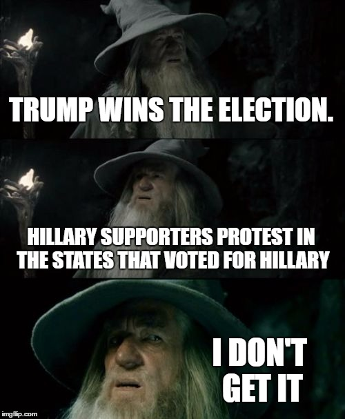 Confused Gandalf Meme | TRUMP WINS THE ELECTION. HILLARY SUPPORTERS PROTEST IN THE STATES THAT VOTED FOR HILLARY I DON'T GET IT | image tagged in memes,confused gandalf | made w/ Imgflip meme maker