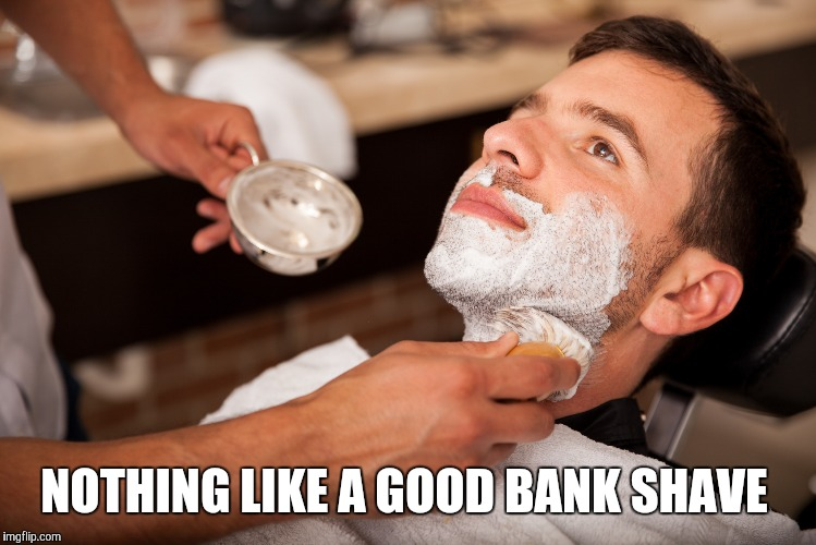 NOTHING LIKE A GOOD BANK SHAVE | made w/ Imgflip meme maker