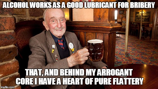 ALCOHOL WORKS AS A GOOD LUBRICANT FOR BRIBERY THAT, AND BEHIND MY ARROGANT CORE I HAVE A HEART OF PURE FLATTERY | made w/ Imgflip meme maker
