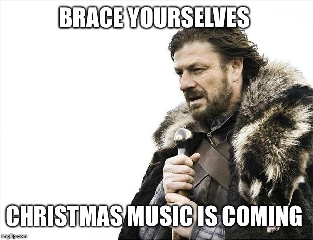 Brace Yourselves X is Coming Meme | BRACE YOURSELVES CHRISTMAS MUSIC IS COMING | image tagged in memes,brace yourselves x is coming | made w/ Imgflip meme maker