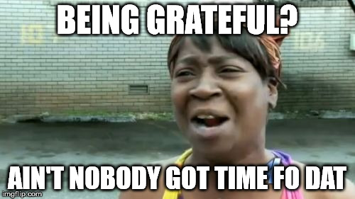 Aint Nobody Got Time For That Meme | BEING GRATEFUL? AIN'T NOBODY GOT TIME FO DAT | image tagged in memes,aint nobody got time for that | made w/ Imgflip meme maker