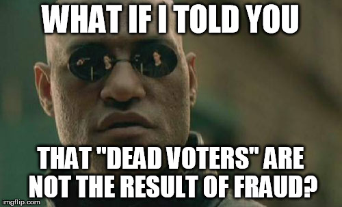 "Matrix Morpheus Meme | WHAT IF I TOLD YOU THAT ""DEAD VOTERS"" ARE NOT THE RESULT OF FRAUD? 