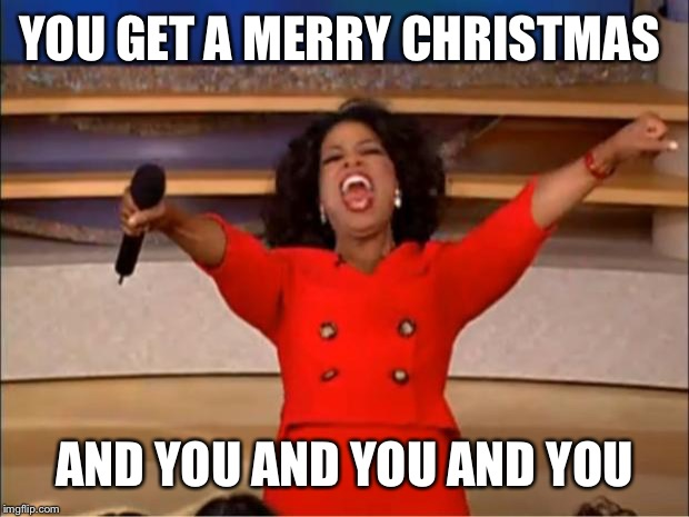 Oprah You Get A Meme | YOU GET A MERRY CHRISTMAS AND YOU AND YOU AND YOU | image tagged in memes,oprah you get a | made w/ Imgflip meme maker