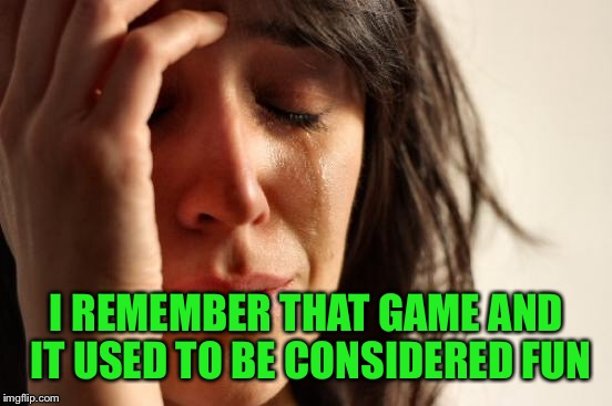 First World Problems Meme | I REMEMBER THAT GAME AND IT USED TO BE CONSIDERED FUN | image tagged in memes,first world problems | made w/ Imgflip meme maker