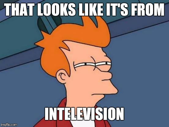 Futurama Fry Meme | THAT LOOKS LIKE IT'S FROM INTELEVISION | image tagged in memes,futurama fry | made w/ Imgflip meme maker