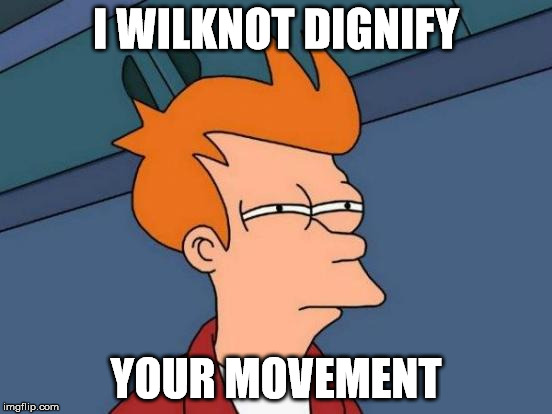 Futurama Fry Meme | I WILKNOT DIGNIFY YOUR MOVEMENT | image tagged in memes,futurama fry | made w/ Imgflip meme maker
