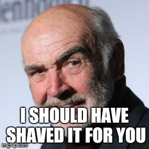 I SHOULD HAVE SHAVED IT FOR YOU | made w/ Imgflip meme maker