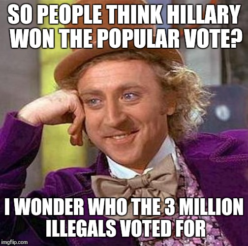 There were also 5 million dead registered voters, so Trump actually won by 7 million votes | SO PEOPLE THINK HILLARY WON THE POPULAR VOTE? I WONDER WHO THE 3 MILLION ILLEGALS VOTED FOR | image tagged in memes,creepy condescending wonka | made w/ Imgflip meme maker