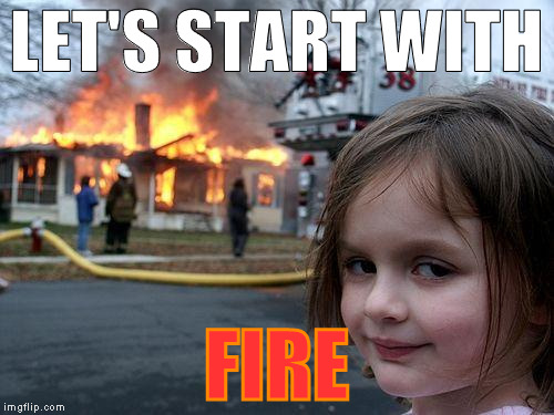 Disaster Girl Meme | LET'S START WITH FIRE | image tagged in memes,disaster girl | made w/ Imgflip meme maker