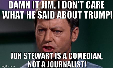 Why do they keep asking these stupid celebrities' opinions as if sane people care?!?  | DAMN IT JIM, I DON'T CARE WHAT HE SAID ABOUT TRUMP! JON STEWART IS A COMEDIAN, NOT A JOURNALIST! | image tagged in bones,memes,donald trump approves,hillary clinton for prison hospital 2016,biased media,media trolls | made w/ Imgflip meme maker