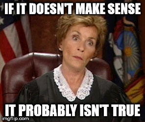 Judge Judy on liars | IF IT DOESN'T MAKE SENSE IT PROBABLY ISN'T TRUE | image tagged in judge judy,truth,liars | made w/ Imgflip meme maker