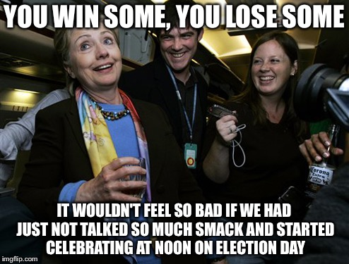 You can't win them all | YOU WIN SOME, YOU LOSE SOME IT WOULDN'T FEEL SO BAD IF WE HAD JUST NOT TALKED SO MUCH SMACK AND STARTED CELEBRATING AT NOON ON ELECTION DAY | image tagged in drunk hillary,hillary clinton 2016,memes | made w/ Imgflip meme maker