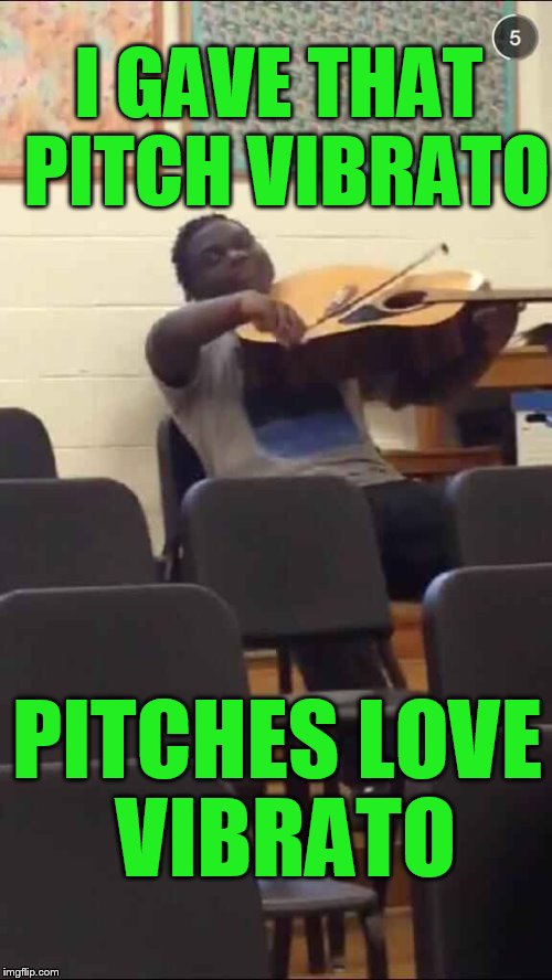 Guitar Violin | I GAVE THAT PITCH VIBRATO PITCHES LOVE VIBRATO | image tagged in guitar violin | made w/ Imgflip meme maker