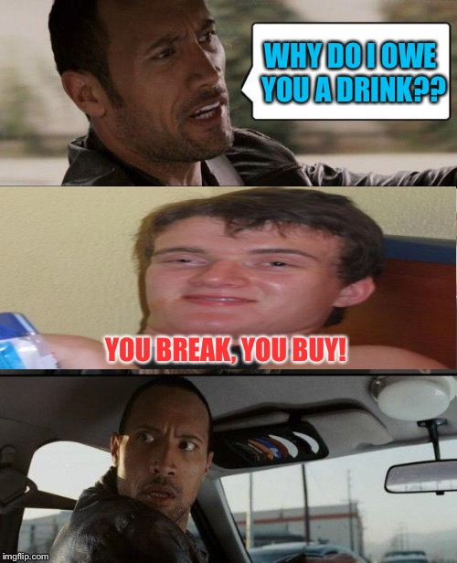The Rock Driving Meme | WHY DO I OWE YOU A DRINK?? YOU BREAK, YOU BUY! | image tagged in memes,the rock driving | made w/ Imgflip meme maker