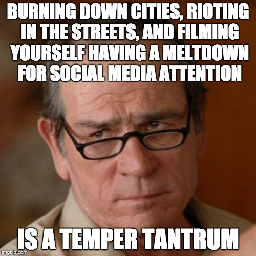 Tommy Lee Jones Are you serious | BURNING DOWN CITIES, RIOTING IN THE STREETS, AND FILMING YOURSELF HAVING A MELTDOWN FOR SOCIAL MEDIA ATTENTION IS A TEMPER TANTRUM | image tagged in tommy lee jones are you serious | made w/ Imgflip meme maker
