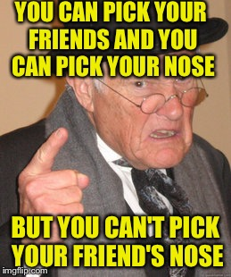 Back In My Day Meme | YOU CAN PICK YOUR FRIENDS AND YOU CAN PICK YOUR NOSE BUT YOU CAN'T PICK YOUR FRIEND'S NOSE | image tagged in memes,back in my day | made w/ Imgflip meme maker