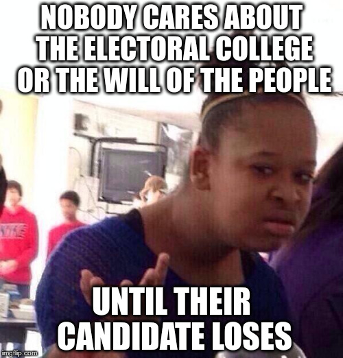 Electoral College Wat | NOBODY CARES ABOUT THE ELECTORAL COLLEGE OR THE WILL OF THE PEOPLE UNTIL THEIR CANDIDATE LOSES | image tagged in memes,black girl wat | made w/ Imgflip meme maker