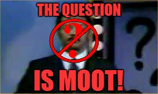 THE QUESTION IS MOOT! | made w/ Imgflip meme maker