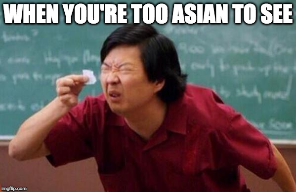 Small List |  WHEN YOU'RE TOO ASIAN TO SEE | image tagged in small list | made w/ Imgflip meme maker