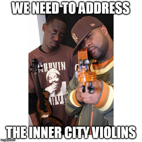 WE NEED TO ADDRESS THE INNER CITY VIOLINS | image tagged in memes,music,violins | made w/ Imgflip meme maker