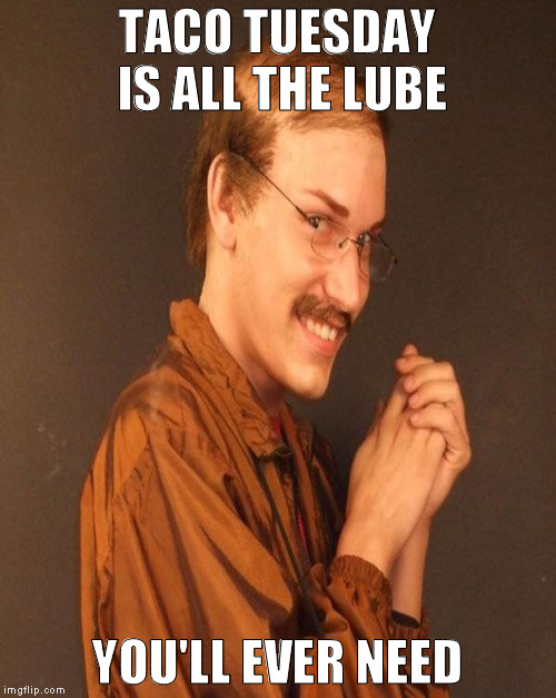 TACO TUESDAY IS ALL THE LUBE YOU'LL EVER NEED | made w/ Imgflip meme maker