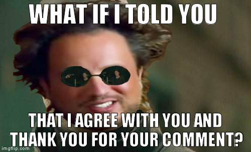 WHAT IF I TOLD YOU THAT I AGREE WITH YOU AND THANK YOU FOR YOUR COMMENT? | made w/ Imgflip meme maker