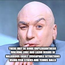 THERE MAY BE SOME UNPLEASANTNESS IVOLVING LUBE AND LAZOR BEAMS IN HALARIOUS EASILY EXSCAPABLE SITUATIONS USING FISH STICKS AND TENNIS BALLS | made w/ Imgflip meme maker