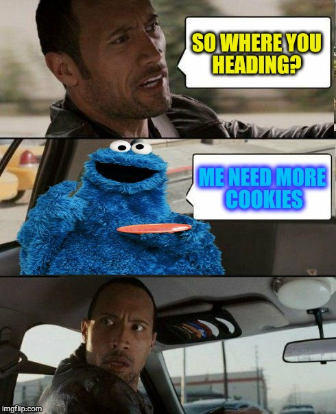 The Rock Driving Cookie Monster! | SO WHERE YOU HEADING? ME NEED MORE COOKIES | image tagged in the rock driving cookie monster,sesame street,cookie monster,the rock driving,funny memes,cookies | made w/ Imgflip meme maker