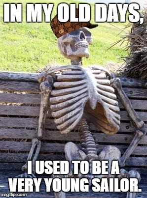 Back in the days... | IN MY OLD DAYS, I USED TO BE A VERY YOUNG SAILOR. | image tagged in memes,waiting skeleton,scumbag,funny,stupid people,cool | made w/ Imgflip meme maker