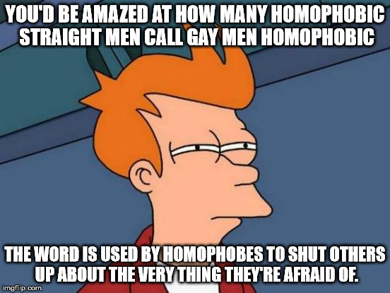 Futurama Fry Meme | YOU'D BE AMAZED AT HOW MANY HOMOPHOBIC STRAIGHT MEN CALL GAY MEN HOMOPHOBIC THE WORD IS USED BY HOMOPHOBES TO SHUT OTHERS UP ABOUT THE VERY  | image tagged in memes,futurama fry | made w/ Imgflip meme maker