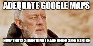 ADEQUATE GOOGLE MAPS NOW THATS SOMETHING I HAVE NEVER SEEN BEFORE | made w/ Imgflip meme maker