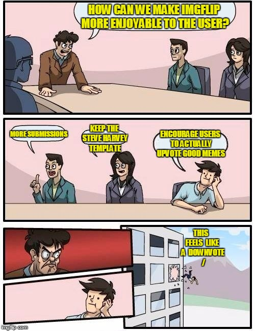 Boardroom Meeting Suggestion Meme | HOW CAN WE MAKE IMGFLIP MORE ENJOYABLE TO THE USER? MORE SUBMISSIONS KEEP THE STEVE HARVEY TEMPLATE ENCOURAGE USERS TO ACTUALLY UPVOTE GOOD  | image tagged in memes,boardroom meeting suggestion | made w/ Imgflip meme maker