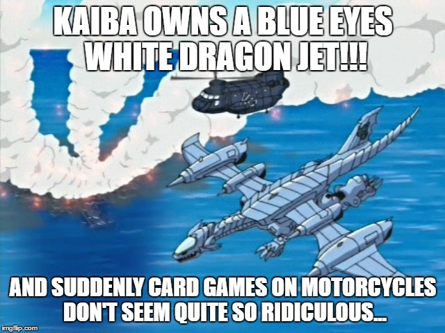 Blue Eyes White Dragon Jet |  KAIBA OWNS A BLUE EYES WHITE DRAGON JET!!! AND SUDDENLY CARD GAMES ON MOTORCYCLES DON'T SEEM QUITE SO RIDICULOUS... | image tagged in blue eyes jet,yugioh,anime,memes,little kurriboh,yugioh abridged | made w/ Imgflip meme maker