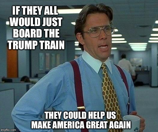 That Would Be Great Meme | IF THEY ALL WOULD JUST BOARD THE TRUMP TRAIN THEY COULD HELP US MAKE AMERICA GREAT AGAIN | image tagged in memes,that would be great | made w/ Imgflip meme maker