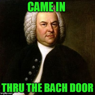 CAME IN THRU THE BACH DOOR | made w/ Imgflip meme maker