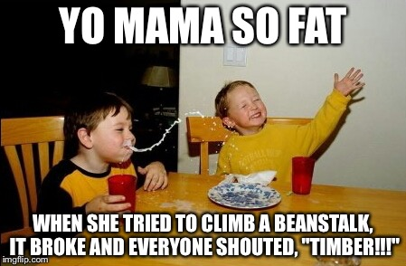 "Yo Mamas So Fat | YO MAMA SO FAT WHEN SHE TRIED TO CLIMB A BEANSTALK, IT BROKE AND EVERYONE SHOUTED, ""TIMBER!!!"" 