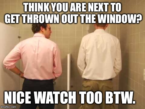 THINK YOU ARE NEXT TO GET THROWN OUT THE WINDOW? NICE WATCH TOO BTW. | made w/ Imgflip meme maker