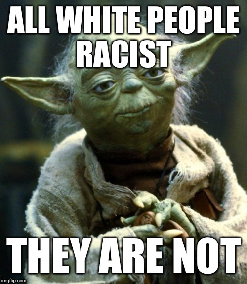 Star Wars Yoda Meme | ALL WHITE PEOPLE RACIST THEY ARE NOT | image tagged in memes,star wars yoda | made w/ Imgflip meme maker